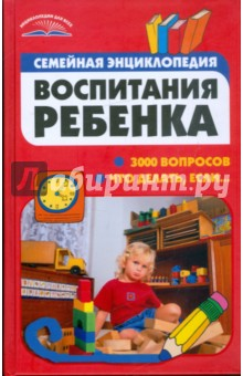 Семейная энциклопедия воспитания ребенка. 3000 вопросов что делать, если...