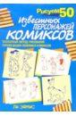 Эймис Ли Дж. Рисуем 50 известных персонажей комиксов ли эймис рисуем 50 известных персонажей комиксов