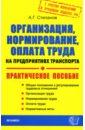 Степанов Алексей Организация, нормирование, оплата труда на предприятиях транспорта: Практическое пособие
