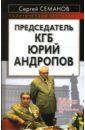 Семанов Сергей Николаевич Председатель КГБ Юрий Андропов васильев ю юрий андропов на пути к власти