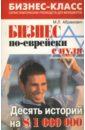 Абрамович Михаил Леонидович Бизнес по-еврейски с нуля. Десять историй на $1 000 000 м л абрамович бизнес по еврейски 67 золотых правил