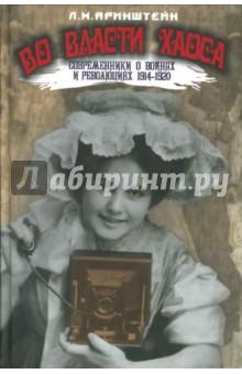 Во власти хаоса. Современники о войнах и революциях 1914-1920
