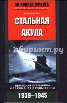 Стальная акула. Немецкая субмарина и ее команда в годы войны. 1939-1945 гг.