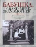 Бабушка, Grand-mere, Grandmother… Воспоминания внуков и внучек о бабушках, знаменитых и не очень