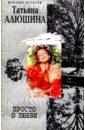 Алюшина Татьяна Александровна Просто о любви алюшина татьяна александровна все лики любви роман