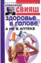 Свияш Александр Григорьевич Здоровье в голове, а не в аптеке (книга с автографом)