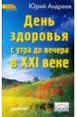 Андреев Юрий Андреевич День здоровья с утра до вечера в XXI веке