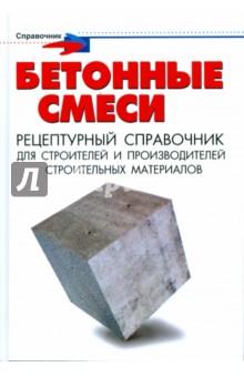 Бетонные смеси: рецептурный справочник для строителей и производителей строительных материалов