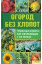 Бублик Борис Андреевич Огород без хлопот. Полезные советы для начинающих и не только