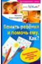 Понять ребенка и помочь ему. Как? Чудодейственный рисунок для развития детей, Александрова Наталья Федоровна