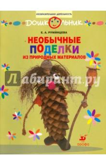 Необычные поделки из природных материалов: рабочая тетрадь для занятий с детьми дошкольного возраста