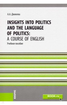 Insights into Politics and the Language of Politics. А Course of English. Учебное пособие алеся джиоева insights into politics and the language of politics a course of english