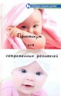 Практикум для современных родителей. Как понять малыша от рождения до трех лет