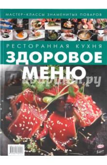 Ресторанная кухня. Здоровое меню кухня гурмана изысканные рецепты от лучших поваров