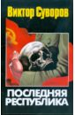 Суворов Виктор Последняя республика: Почему Советский Союз проиграл Вторую мировую войну?