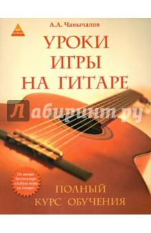Уроки игры на гитаре. Полный курс обучения чавычалов а уроки игры на гитаре полный курс обучения издание второе