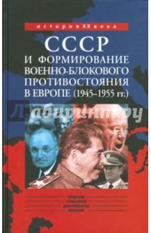 СССР и формирование военно-блокового противостояния в Европе (1945-1955 гг.)