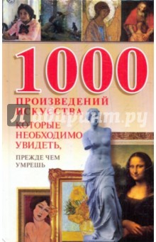 1000 произведений искусства, которые необходимо увидеть, прежде чем умереть забродина е москва литературная 100 адресов которые необходимо увидеть