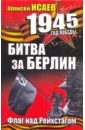 Исаев Алексей Валерьевич Битва за Берлин. Флаг над Рейхстагом цена