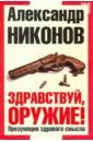 Никонов Александр Петрович Здравствуй, оружие! Презумпция здравого смысла