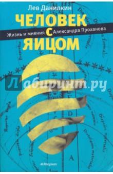 Человек с яйцом. Жизнь и мнения Александра Проханова тур хейердал биография книга 3 человек и мифы