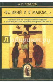 """""""Великий и в малом..."""" Исследования по истории Русской Церкви"""