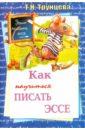 Трунцева Татьяна Николаевна Как научиться писать эссе трунцева т учим писать сочинение 8 11 классы