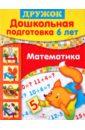 Дружок: Дошкольная подготовка. 6 лет: Математика, Шестакова Г.,Шестаков Н.