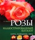 Розы. Иллюстрированный каталог. Сорта, разведение, уход