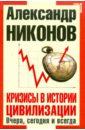 Кризисы в истории цивилизации. Вчера, сегодня, завтра, Никонов Александр Петрович