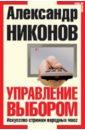 Управление выбором. Искусство стрижки народных масс, Никонов Александр Петрович