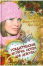 Рождественские истории любви для девочек, Щеглова Ирина Владимировна,Неволина Екатерина Александровна,Антонова Анна Евгеньевна
