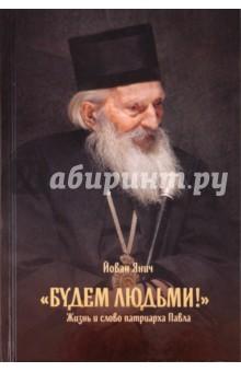 Будем людьми! Жизнь и слово патриарха Павла