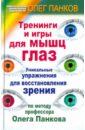 Тренинги и игры для мышц глаз. Уникальные упражнения для восстановления зрения - Панков Олег Павлович
