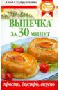 Сударушкина Анна Георгиевна Выпечка за 30 минут: просто, быстро, вкусно