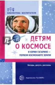 Детям о космосе и Юрии Гагарине - первом космонавте Земли: Беседы, досуги, рассказы