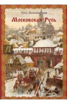 Московская Русь. Русь Легендарная. Книга 4