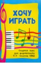 Хочу играть: сборник пьес для фортепиано: 5-7 классы ДМШ