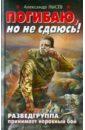 Лысев Александр Владимирович Погибаю, но не сдаюсь! Разведгруппа принимает неравный бой рожков г американец неравный бой