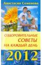 Семенова Анастасия Николаевна Оздоровительные советы на каждый день 2012 года