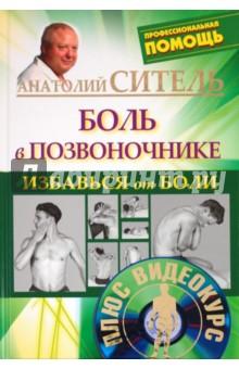 Избавься от боли. Боль в позвоночнике (+DVD) анатолий ситель ария для спины авторская программа против боли в суставах
