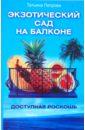 Петрова Татьяна Владимировна Экзотический сад на балконе. Доступная роскошь