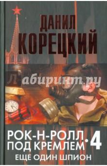 Рок-н-ролл под Кремлем. Книга четвертая: Еще один шпион