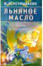 Неумывакин Иван Павлович Льняное масло: Мифы и реальность льняное масло мифы и реальность