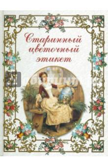 Старинный цветочный этикет: цветочные традиции и цветочный этикет элитные книги эстет старинный цветочный этикет 531 з eb531 з