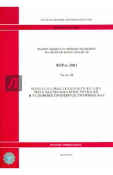 ФЕРм 81-03-38-2001. Часть 38. Изготовление технологических металлических конструкций в усл. произв.