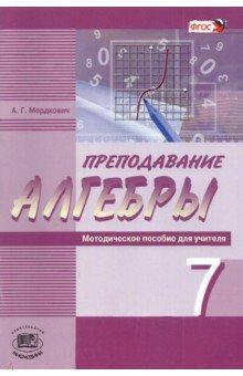 Преподавание алгебры в 7 классе по учебнику А. Г. Мордковича. Методическое пособие для учителя