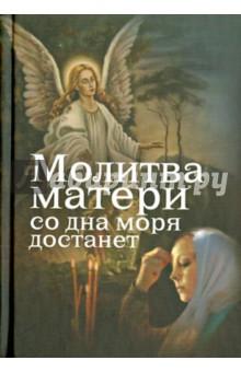 Молитва матери со дна моря достанет. Случаи из современной жизни