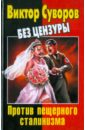 Хмельницкий Дмитрий Сергеевич Виктор Суворов без цензуры. Против пещерного сталинизма
