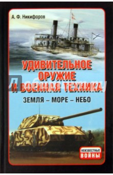 Удивительное оружие и военная техника: Земля - Море - Небо